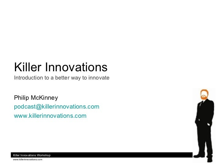 Killer Innovations Introduction to a better way to innovate Philip McKinney [email_address] www.killerinnovations.com