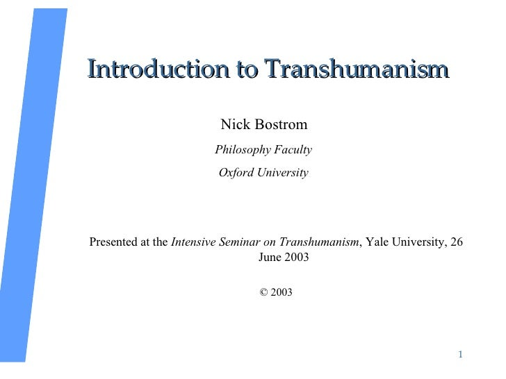 Introduction to Transhumanism <ul><li>Nick Bostrom </li></ul><ul><li>Philosophy Faculty </li></ul><ul><li>Oxford Universit...