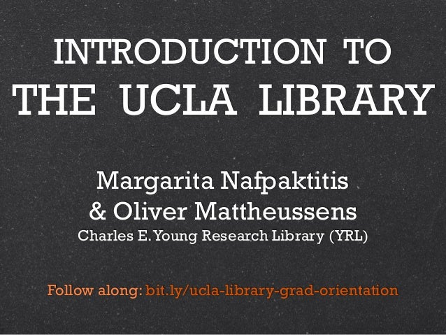 INTRODUCTION TO THE UCLA LIBRARY Margarita Nafpaktitis & Oliver Mattheussens Charles E.Young Research Library (YRL) Follow...