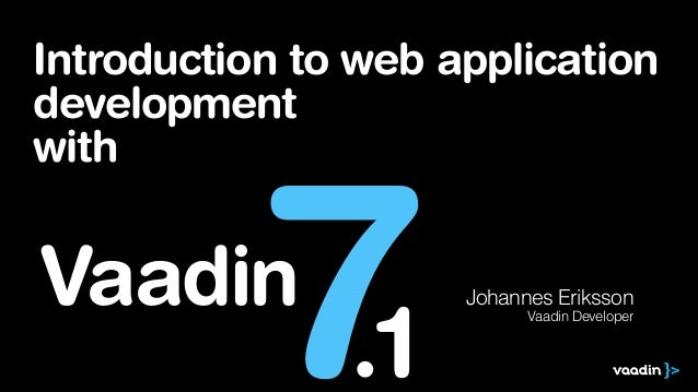 Introduction to web application development with  7  Vaadin  .1  Johannes Eriksson Vaadin Developer