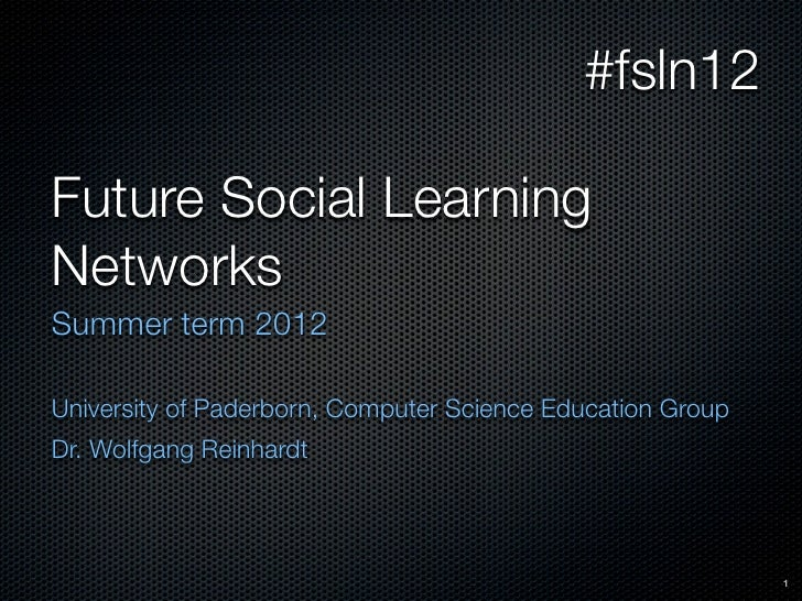 #fsln12Future Social LearningNetworksSummer term 2012University of Paderborn, Computer Science Education GroupDr. Wolfgang...