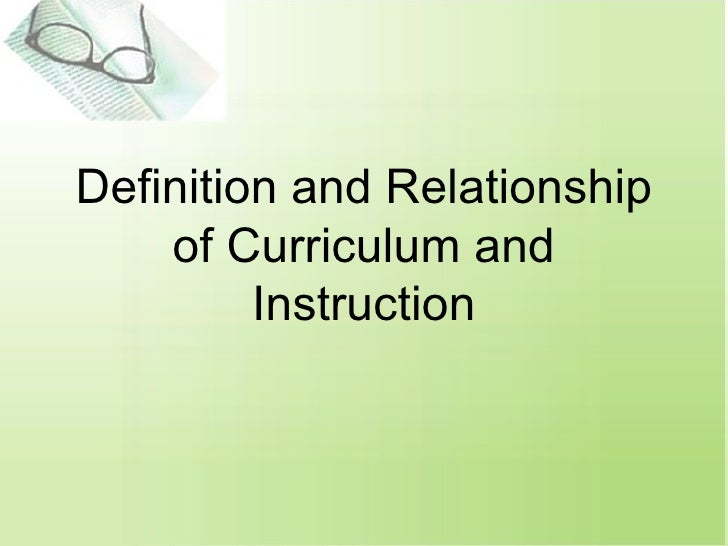 Definition and Relationship of Curriculum and Instruction