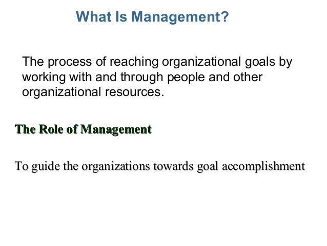 What Is Management? • The process of reaching organizational goals by working with and through people and other organizati...