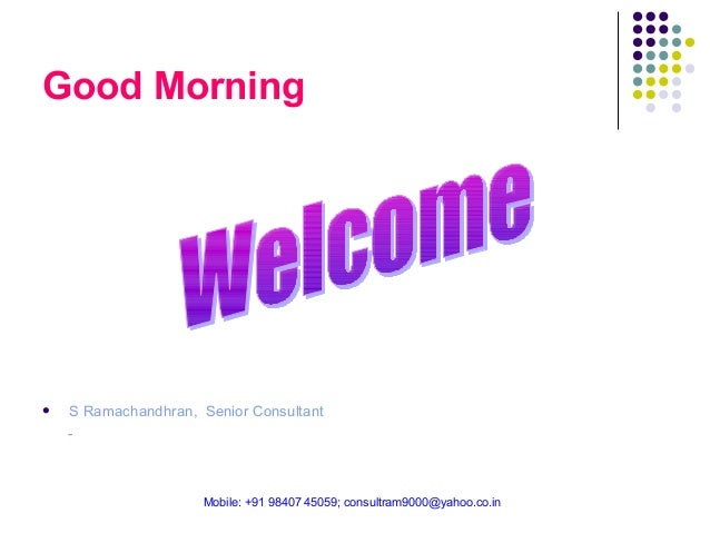 Good Morning    S Ramachandhran, Senior Consultant -  Mobile: +91 98407 45059; consultram9000@yahoo.co.in