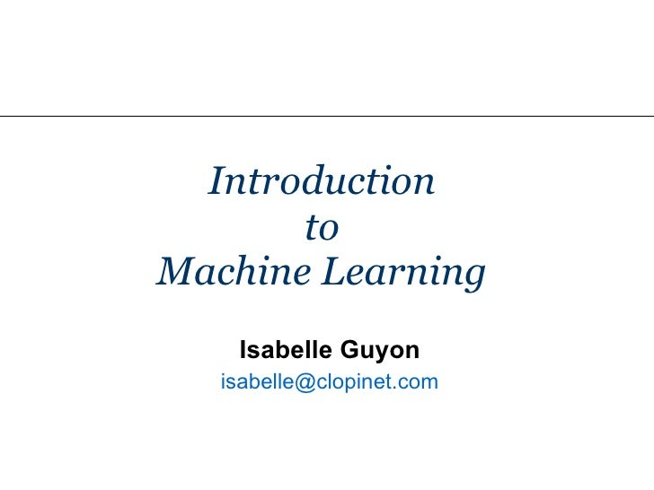 Introduction  to  Machine Learning  Isabelle Guyon isabelle @ clopinet .com