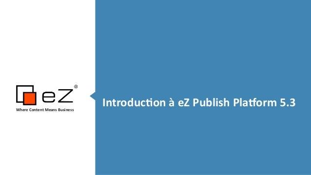Introduc*on  à  eZ  Publish  Pla5orm  5.3Where  Content  Means  Business   !!