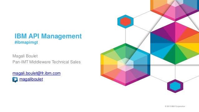 © 2015 IBM Corporation IBM API Management #ibmapimgt Magali Boulet Pan-IMT Middleware Technical Sales magali.boulet@fr.ibm...