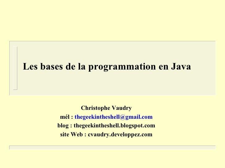Les bases de la programmation en Java                     Christophe Vaudry         mél : thegeekintheshell@gmail.com     ...
