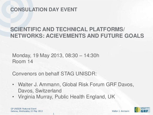 GP UNISDR Featured EventGeneva, Wednesday 22 May 2013 Walter J. Ammann1CONSULATION DAY EVENTSCIENTIFIC AND TECHNICAL PLATF...