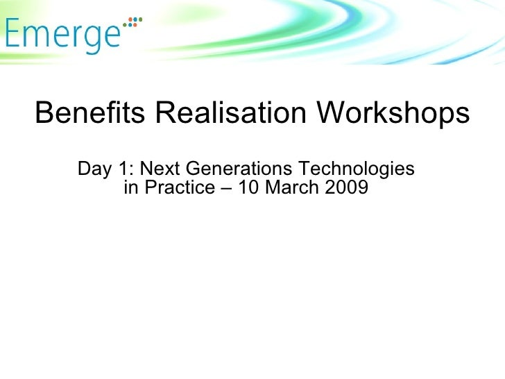 Benefits Realisation Workshops Day 1: Next Generations Technologies in Practice – 10 March 2009