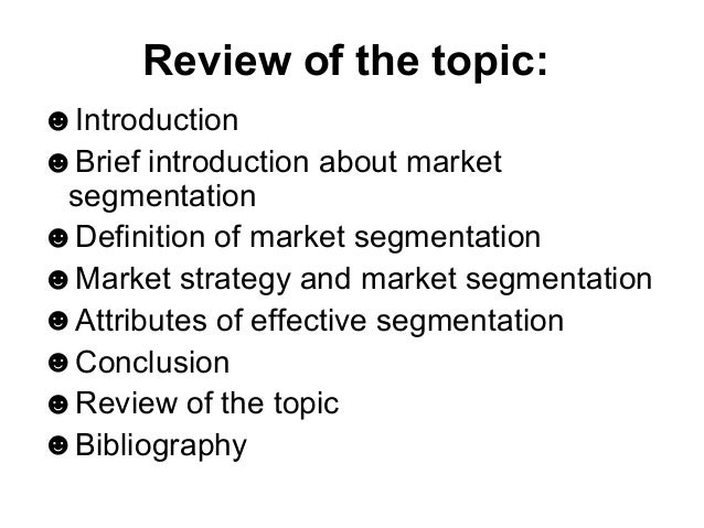an introduction to the process of market segmentation Market segmentation is the process of dividing up mass markets into groups with similar needs and wants the rationale for market segmentation is that in order to achieve competitive advantage and superior performance, firms should: (1) identify segments of industry demand, (2) target specific segments of demand, and (3) develop specific .