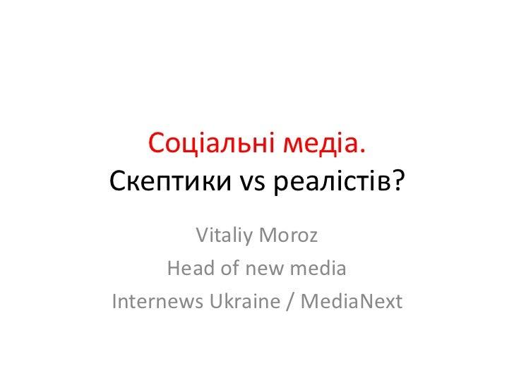 Соціальнімедіа. Скептики vs реалістів? <br />VitaliyMoroz<br />Head of new media<br />Internews Ukraine / MediaNext<br />