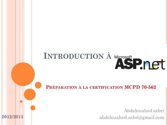 INTRODUCTION À PRÉPARATION À LA CERTIFICATION MCPD 70-562 2012/2013 Abdelouahed sabri abdelouahed.sabri@gmail.com