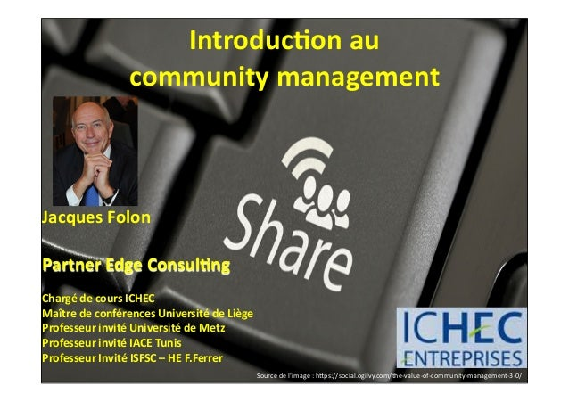 Introduc)on	   au	    community	   management  Jacques	   Folon Partner	   Edge	   Consul)ng Chargé	   de	   cours	   ICHE...