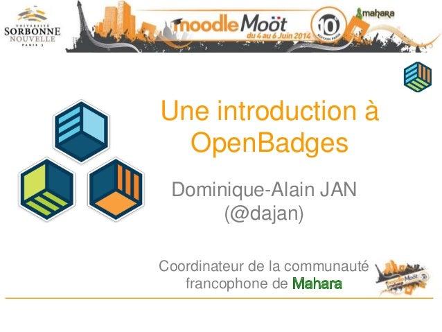 Une introduction à OpenBadges Dominique-Alain JAN (@dajan) Coordinateur de la communauté francophone de
