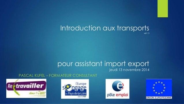 Introduction aux transports  ver1.3  pour assistant import export  jeudi 13 novembre 2014  PASCAL KUFEL – FORMATEUR CONSUL...