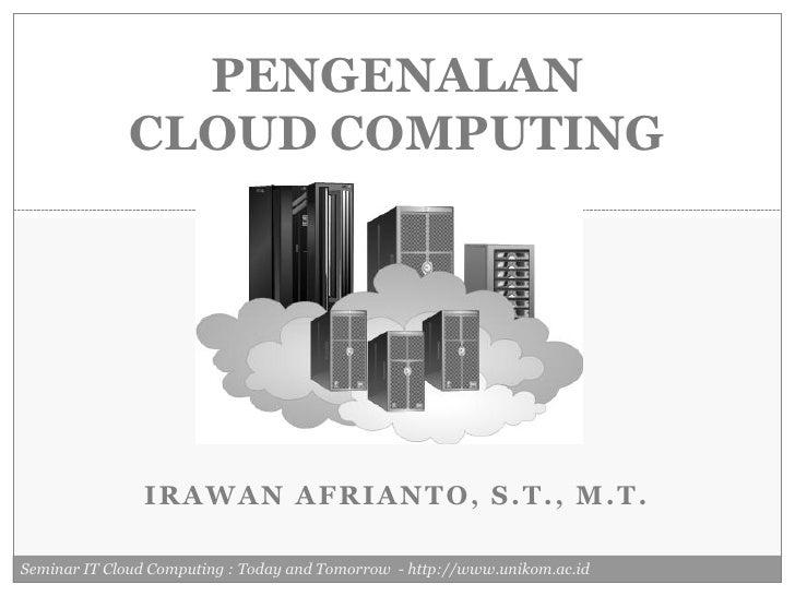 PENGENALAN              CLOUD COMPUTING               IRAWAN AFRIANTO, S.T., M.T.Seminar IT Cloud Computing : Today and To...