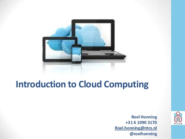 Introduction to Cloud Computing                               Roel Honning                            +31 6 1090 3170     ...