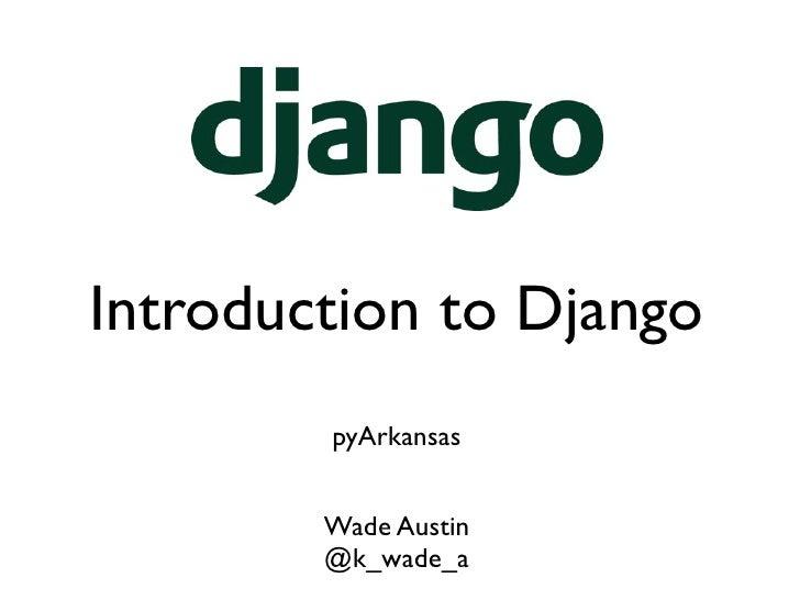 Introduction to Django        pyArkansas        Wade Austin        @k_wade_a