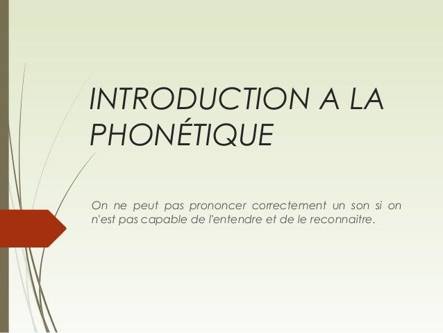 INTRODUCTION A LA PHONÉTIQUE On ne peut pas prononcer correctement un son si on n'est pas capable de l'entendre et de le r...