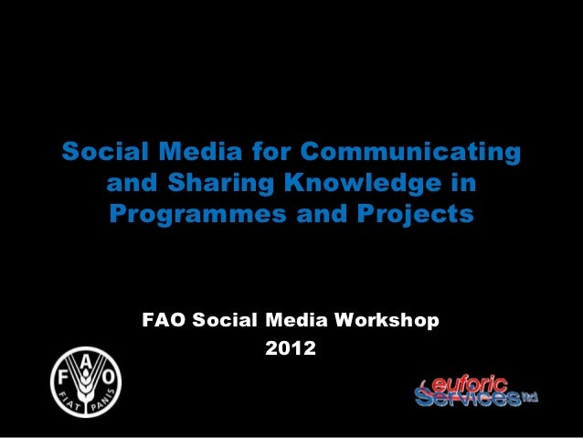 Social Media for Communicating  and Sharing Knowledge in   Programmes and Projects     FAO Social Media Workshop          ...