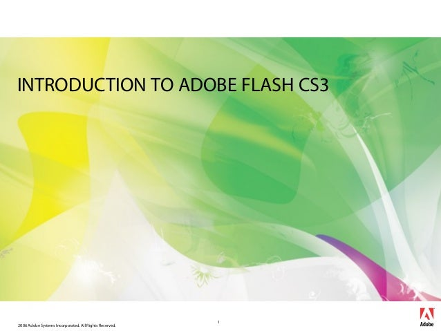 2006 Adobe Systems Incorporated. All Rights Reserved. 1 INTRODUCTION TO ADOBE FLASH CS3