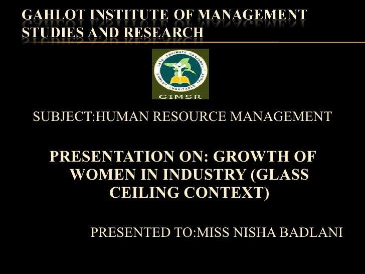 <ul><li>SUBJECT:HUMAN RESOURCE MANAGEMENT </li></ul><ul><li>PRESENTATION ON: GROWTH OF WOMEN IN INDUSTRY (GLASS CEILING CO...