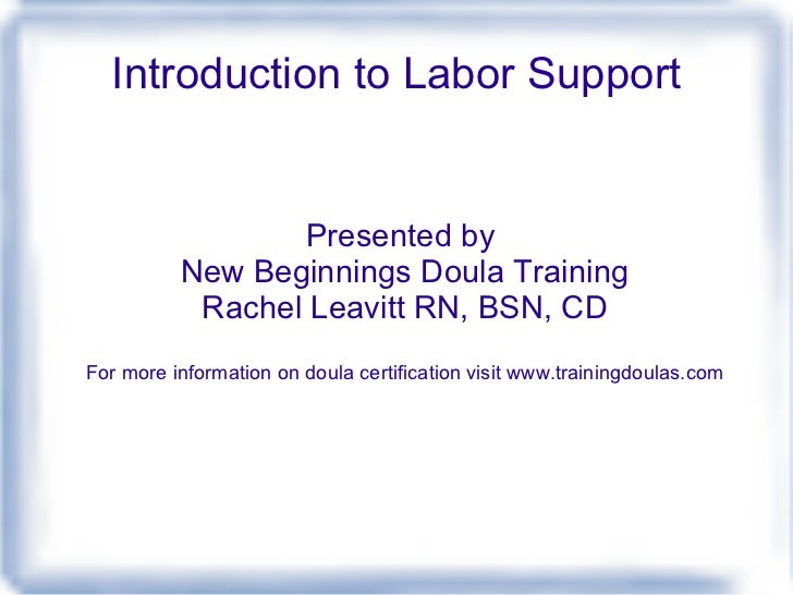 Introduction to Labor Support Presented by  New Beginnings Doula Training Rachel Leavitt RN, BSN, CD For more information ...