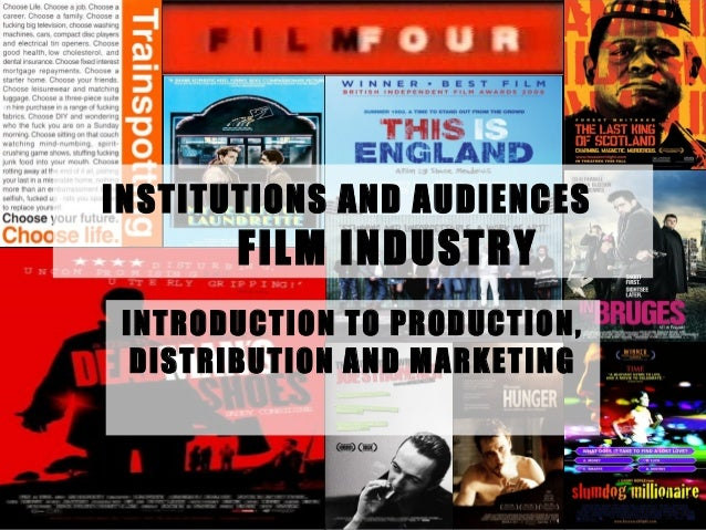 INSTITUTIONS AND AUDIENCES       FILM INDUSTRY INTRODUCTION TO PRODUCTION,  DISTRIBUTION AND MARKETING