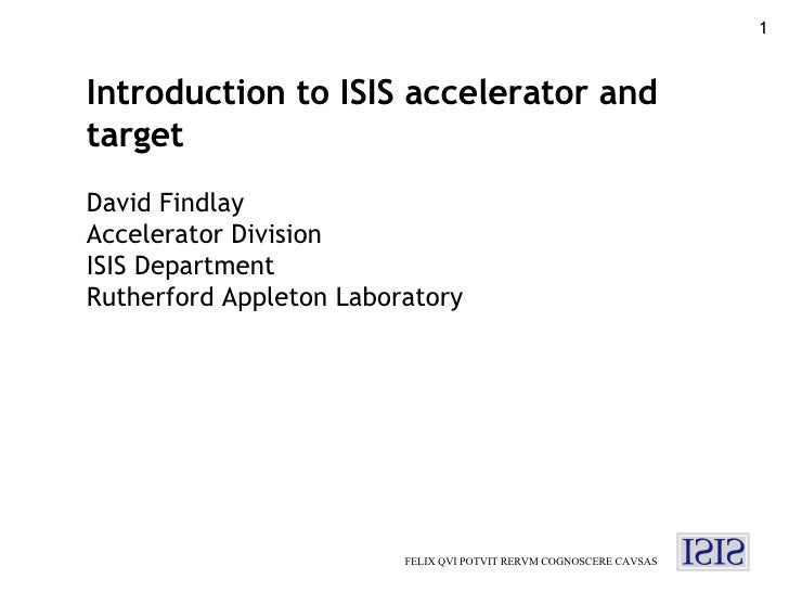 FELIX QVI POTVIT RERVM COGNOSCERE CAVSAS Introduction to ISIS accelerator and target David Findlay Accelerator Division IS...