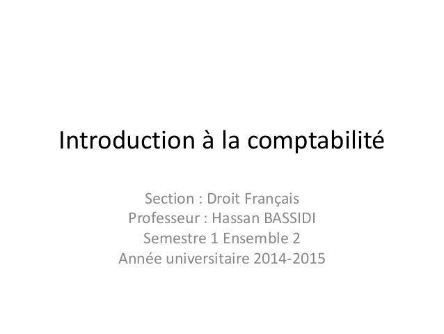 Introduction à la comptabilité Section : Droit Français Professeur : Hassan BASSIDI Semestre 1 Ensemble 2 Année universita...