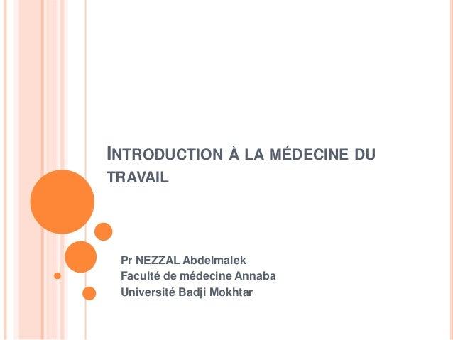 INTRODUCTION À LA MÉDECINE DU  TRAVAIL  Pr NEZZAL Abdelmalek  Faculté de médecine Annaba  Université Badji Mokhtar