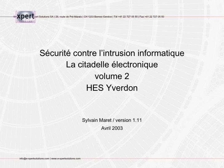 Sécurité contre l'intrusion informatique La citadelle électronique volume 2 HES Yverdon Sylvain Maret / version 1.11 Avril...