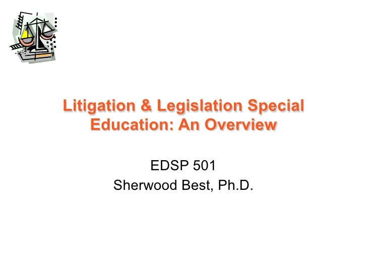 Litigation & Legislation Special    Education: An Overview           EDSP 501      Sherwood Best, Ph.D.