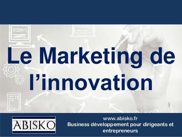 Le Marketing de l'innovation www.abisko.fr Business développement pour dirigeants et entrepreneurs