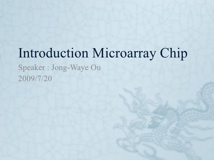 Introduction Microarray Chip Speaker : Jong-Waye Ou 2009/7/20