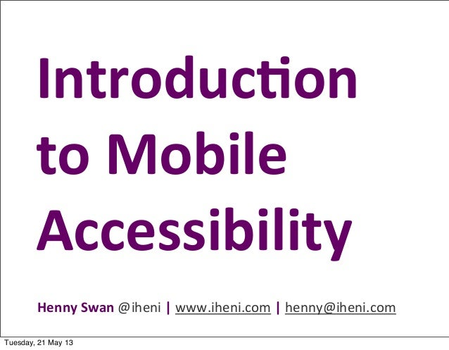 Henny	  Swan	  @iheni	  |	  www.iheni.com	  |	  henny@iheni.comIntroduc)on	  to	  Mobile	  AccessibilityTuesday, 21 May 13