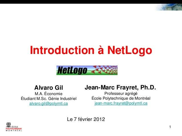 Introduction à NetLogo  Alvaro Gil  Jean-Marc Frayret, Ph.D.  M.A. Économie Étudiant M.Sc. Génie Industriel alvaro.gil@pol...