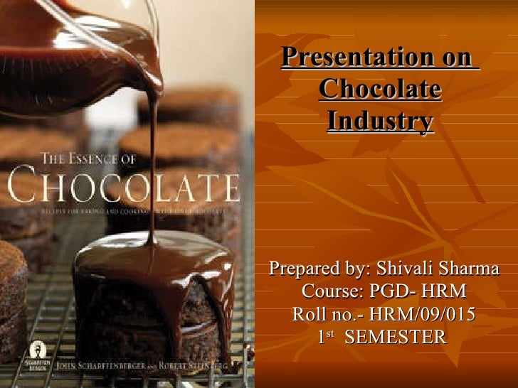 Presentation on  Chocolate Industry Prepared by: Shivali Sharma Course: PGD- HRM Roll no.- HRM/09/015 1 st   SEMESTER