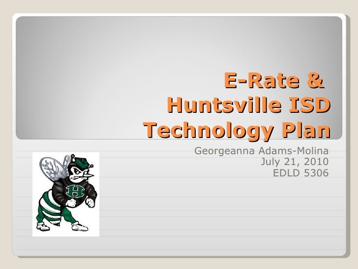 E-Rate &  Huntsville ISD Technology Plan Georgeanna Adams-Molina July 21, 2010 EDLD 5306