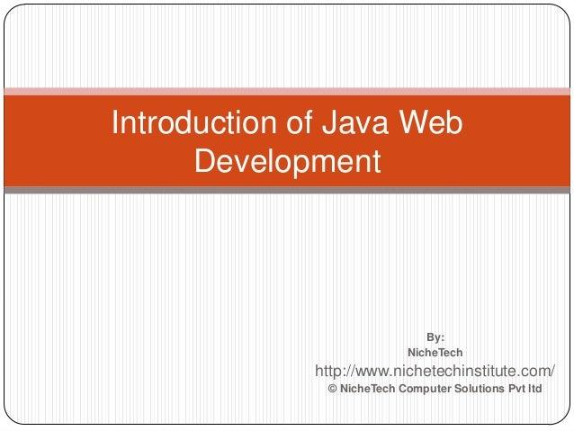 By: NicheTech http://www.nichetechinstitute.com/ © NicheTech Computer Solutions Pvt ltd Introduction of Java Web Developme...