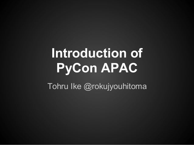 Introduction of PyCon APAC Tohru Ike @rokujyouhitoma