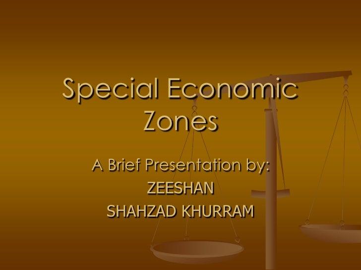Special Economic      Zones  A Brief Presentation by:          ZEESHAN    SHAHZAD KHURRAM