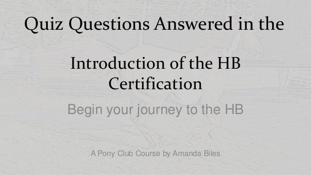 Quiz Questions Answered in the Introduction of the HB Certification Begin your journey to the HB A Pony Club Course by Ama...