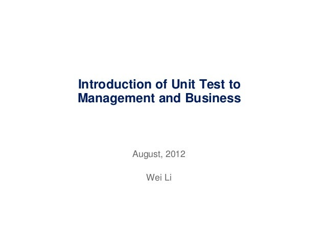 Introduction of Unit Test toManagement and BusinessAugust, 2012Wei Li