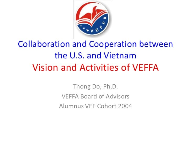 Collaboration and Cooperation between         the U.S. and Vietnam   Vision and Activities of VEFFA             Thong Do, ...