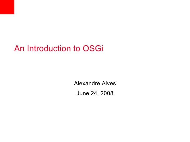 An Introduction to OSGi                   Alexandre Alves                 June 24, 2008