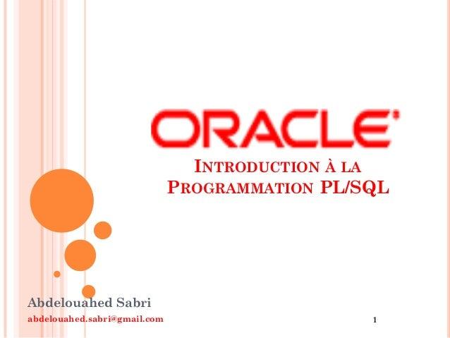 INTRODUCTION À LA PROGRAMMATION PL/SQL  Abdelouahed Sabri abdelouahed.sabri@gmail.com  1