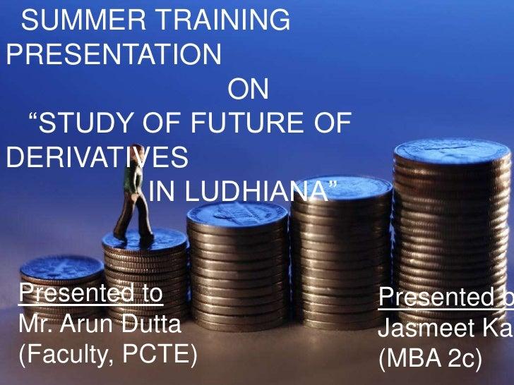 "SUMMER TRAINING PRESENTATION<br />                            ON <br />   ""STUDY OF FUTURE OF DERIVATIVES<br />           ..."