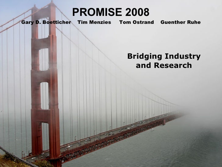 PROMISE 2008 Bridging Industry and Research Gary D. Boetticher  Tim Menzies  Tom Ostrand  Guenther Ruhe